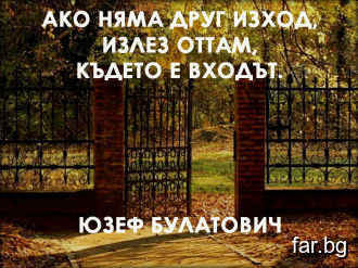 Ако няма друг изход, излез оттам, където е входът